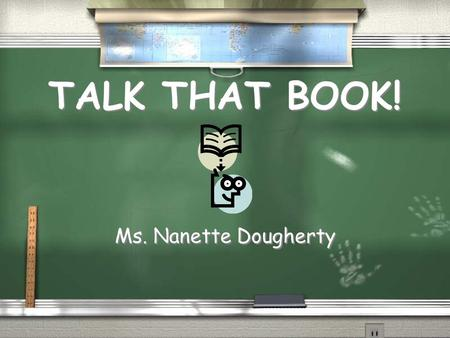 TALK THAT BOOK! TALK THAT BOOK! Ms. Nanette Dougherty.