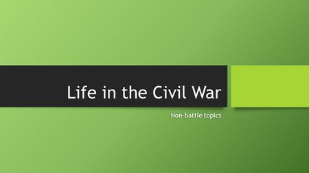 Life in the Civil War Non-battle topicsNon-battle topics.