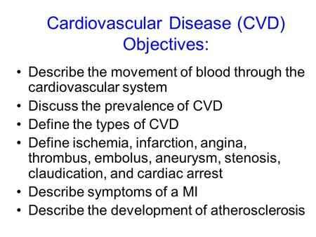 Cardiovascular Disease (CVD) Objectives: Describe the movement of blood through the cardiovascular system Discuss the prevalence of CVD Define the types.