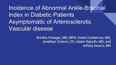 Incidence of Abnormal Ankle-Brachial Index in Diabetic Patients Asymptomatic of Arteriosclerotic Vascular disease Brintha Vasagar, MD, MPH, Katee Castleman,