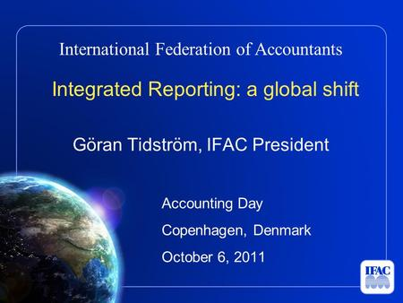International Federation of Accountants Integrated Reporting: a global shift Göran Tidström, IFAC President Accounting Day Copenhagen, Denmark October.