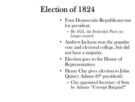 Election of 1824 Four Democratic-Republicans run for president. – By 1824, the Federalist Party no longer existed. Andrew Jackson won the popular vote.