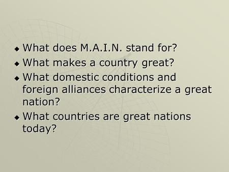  What does M.A.I.N. stand for?  What makes a country great?  What domestic conditions and foreign alliances characterize a great nation?  What countries.