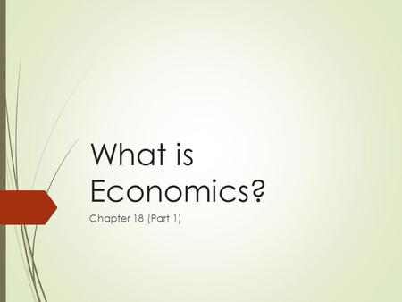 What is Economics? Chapter 18 (Part 1). Economic Choices  To properly perform our civic duty, we should be INFORMED citizens  Part of being informed.