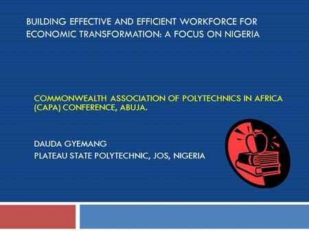 BUILDING EFFECTIVE AND EFFICIENT WORKFORCE FOR ECONOMIC TRANSFORMATION: A FOCUS ON NIGERIA COMMONWEALTH ASSOCIATION OF POLYTECHNICS IN AFRICA (CAPA) CONFERENCE,