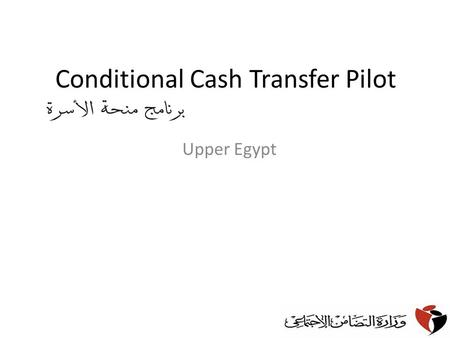 Conditional Cash Transfer Pilot Upper Egypt. Background Currently Egypt has a welfare regime that is comprehensive and generous but which has some limitations.