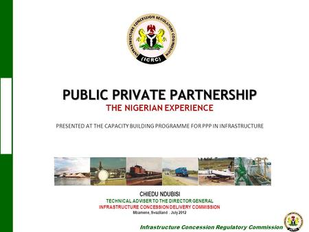 Infrastructure Concession Regulatory Commission PUBLIC PRIVATE PARTNERSHIP PUBLIC PRIVATE PARTNERSHIP THE NIGERIAN EXPERIENCE PRESENTED AT THE CAPACITY.