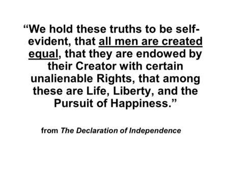 """We hold these truths to be self- evident, that all men are created equal, that they are endowed by their Creator with certain unalienable Rights, that."