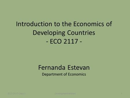 Introduction to the Economics of Developing Countries - ECO 2117 - Fernanda Estevan Department of Economics ECO 2117 Class 1Development defined1.