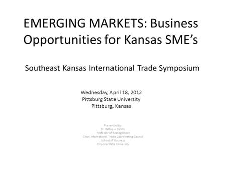 Wednesday, April 18, 2012 Pittsburg State University Pittsburg, Kansas Southeast Kansas International Trade Symposium Presented by: Dr. Raffaele DeVito.