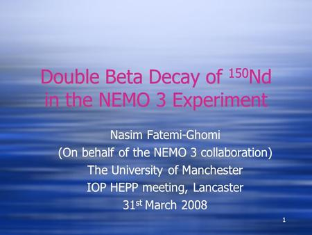 1 Double Beta Decay of 150 Nd in the NEMO 3 Experiment Nasim Fatemi-Ghomi (On behalf of the NEMO 3 collaboration) The University of Manchester IOP HEPP.