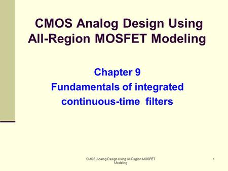 CMOS Analog Design Using All-Region MOSFET Modeling 1 Chapter 9 Fundamentals of integrated continuous-time filters.