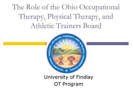 The Role of the Ohio Occupational Therapy, Physical Therapy, and Athletic Trainers Board University of Findlay OT Program.