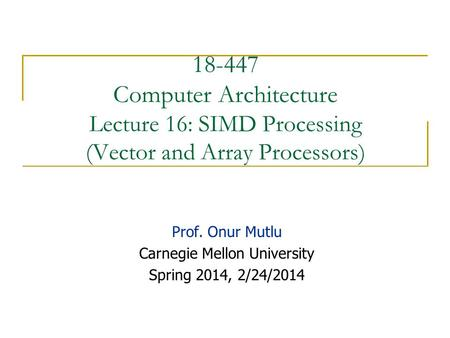 18-447 Computer Architecture Lecture 16: SIMD Processing (Vector and Array Processors) Prof. Onur Mutlu Carnegie Mellon University Spring 2014, 2/24/2014.