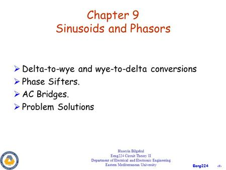1 Eeng224 Chapter 9 Sinusoids and Phasors  Delta-to-wye and wye-to-delta conversions  Phase Sifters.  AC Bridges.  Problem Solutions Huseyin Bilgekul.