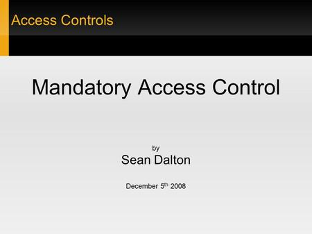 Access Controls Mandatory Access Control by Sean Dalton December 5 th 2008.