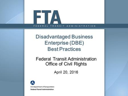 Disadvantaged Business Enterprise (DBE) Best Practices Federal Transit Administration Office of Civil Rights April 20, 2016.