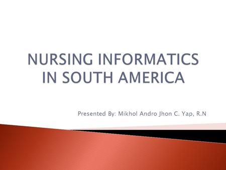Presented By: Mikhol Andro Jhon C. Yap, R.N. Nursing Informatics in South America has been based more on ACTIVITIES of INDIVIDUALS than on a policy.