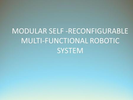 MODULAR SELF -RECONFIGURABLE MULTI-FUNCTIONAL ROBOTIC SYSTEM.