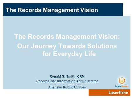 The Records Management Vision The Records Management Vision: Our Journey Towards Solutions for Everyday Life Ronald G. Smith, CRM Records and Information.