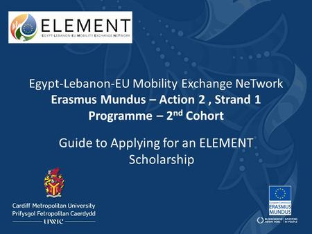 Egypt-Lebanon-EU Mobility Exchange NeTwork Erasmus Mundus – Action 2, Strand 1 Programme – 2 nd Cohort Guide to Applying for an ELEMENT Scholarship.