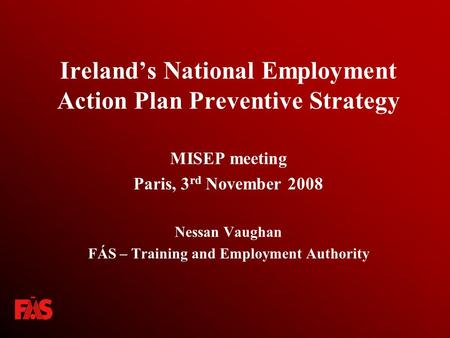 Ireland's National Employment Action Plan Preventive Strategy MISEP meeting Paris, 3 rd November 2008 Nessan Vaughan FÁS – Training and Employment Authority.
