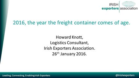 Leading, Connecting, Enabling Irish 2016, the year the freight container comes of age. Howard Knott, Logistics Consultant, Irish.