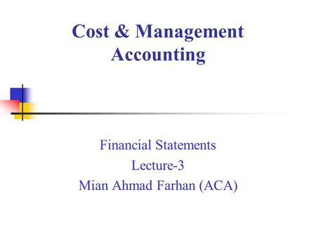 Cost & Management Accounting Financial Statements Lecture-3 Mian Ahmad Farhan (ACA)