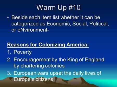 Warm Up #10 Beside each item list whether it can be categorized as Economic, Social, Political, or eNvironment- Reasons for Colonizing America: 1.Poverty.