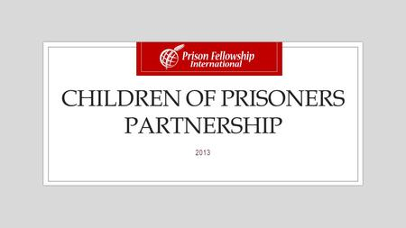 CHILDREN OF PRISONERS PARTNERSHIP 2013. What is the Children of Prisoners (CP) Partnership? The CP Partnership is a funding project between PFI and selected.