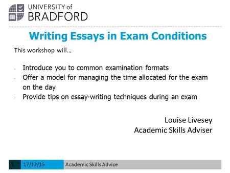 Writing Essays in Exam Conditions Louise Livesey Academic Skills Adviser This workshop will… - Introduce you to common examination formats - Offer a model.
