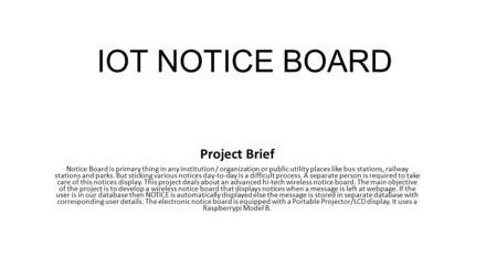 IOT NOTICE BOARD Project Brief Notice Board is primary thing in any institution / organization or public utility places like bus stations, railway stations.