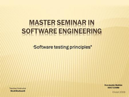 ©kest 2008  Software testing principles Konstantin Muhhin 990715IVIM Teacher/Instructor Maili Markvardt.