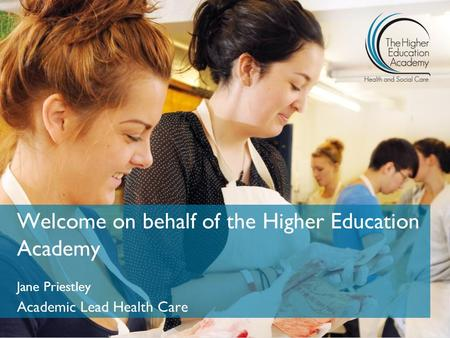 Welcome on behalf of the Higher Education Academy Jane Priestley Academic Lead Health Care.