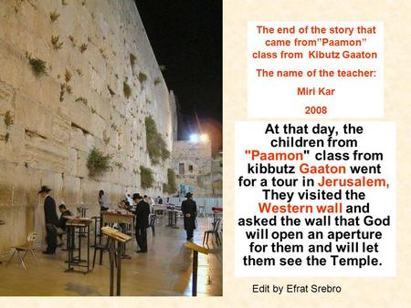 At that day, the children from Paamon class from kibbutz Gaaton went for a tour in Jerusalem, They visited the Western wall and asked the wall that God.