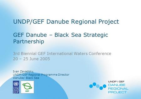 3rd Biennial GEF IW Conference Brasil, June 2005 1 UNDP/GEF Danube Regional Project GEF Danube – Black Sea Strategic Partnership 3rd Biennial GEF International.