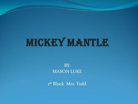 BY: MASON LUKE 1 st Block Mrs. Todd. Mickey Charles Mantle was born on October 20, 1931 in Spavinaw, Oklahoma. Mickey's father, Mutt, wanted his son to.