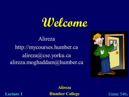 1 Welcome Alireza Humber College Lecture 1 Game 540 Alireza