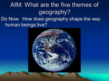AIM: What are the five themes of geography? Do Now: How does geography shape the way human beings live?