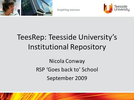TeesRep: Teesside University's Institutional Repository Nicola Conway RSP 'Goes back to' School September 2009.
