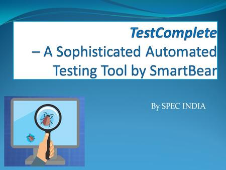 By SPEC INDIA. TestComplete – An Introduction An automated testing tool by SmartBear – TestComplete is a comprehensive product with umpteen features and.