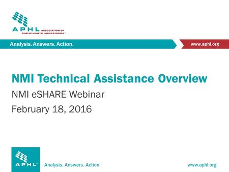 Analysis. Answers. Action.www.aphl.org Analysis. Answers. Action. www.aphl.org NMI Technical Assistance Overview NMI eSHARE Webinar February 18, 2016.