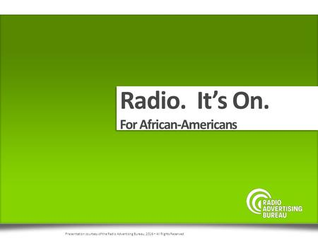 Radio. It's On. For African-Americans Presentation courtesy of the Radio Advertising Bureau, 2016 – All Rights Reserved.