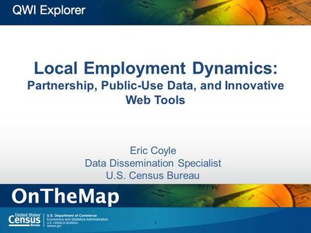 Local Employment Dynamics: Partnership, Public-Use Data, and Innovative Web Tools Eric Coyle Data Dissemination Specialist U.S. Census Bureau 1.