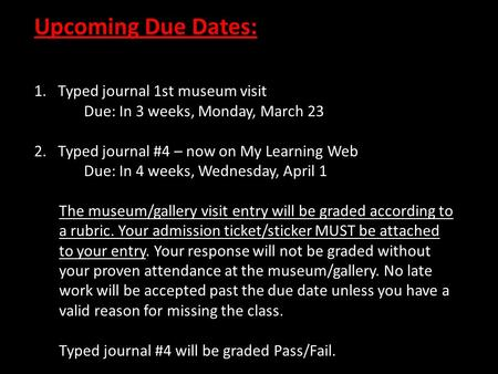 Upcoming Due Dates: 1. Typed journal 1st museum visit Due: In 3 weeks, Monday, March 23 2. Typed journal #4 – now on My Learning Web Due: In 4 weeks, Wednesday,