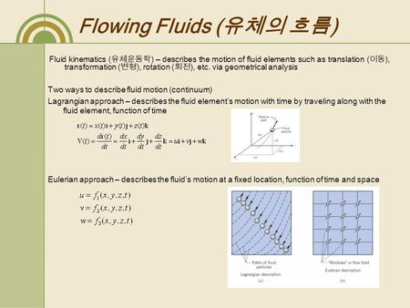 Flowing Fluids ( 유체의 흐름 ) Fluid kinematics ( 유체운동학 ) – describes the motion of fluid elements such as translation ( 이동 ), transformation ( 변형 ), rotation.