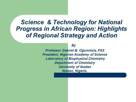 Science & Technology for National Progress in African Region: Highlights of Regional Strategy and Action Professor Gabriel B. Ogunmola, FAS President,