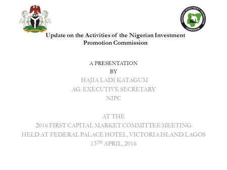 Update on the Activities of the Nigerian Investment Promotion Commission A PRESENTATION BY HAJIA LADI KATAGUM AG. EXECUTIVE SECRETARY NIPC AT THE 2016.