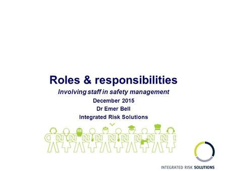 Roles & responsibilities Involving staff in safety management December 2015 Dr Emer Bell Integrated Risk Solutions.