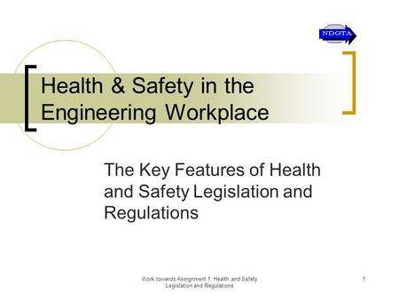 Work towards Assignment 1: Health and Safety Legislation and Regulations 1 Health & Safety in the Engineering Workplace The Key Features of Health and.